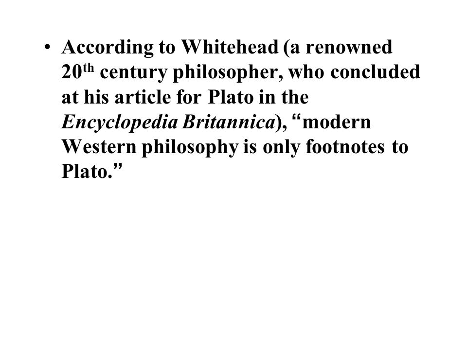 According to Whitehead (a renowned 20 th century philosopher, who concluded at his article for Plato in the Encyclopedia Britannica), modern Western philosophy is only footnotes to Plato.