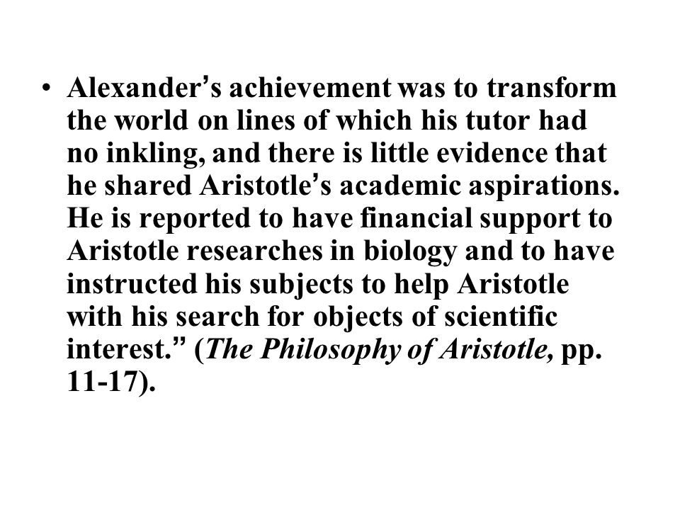 Alexander ' s achievement was to transform the world on lines of which his tutor had no inkling, and there is little evidence that he shared Aristotle ' s academic aspirations.