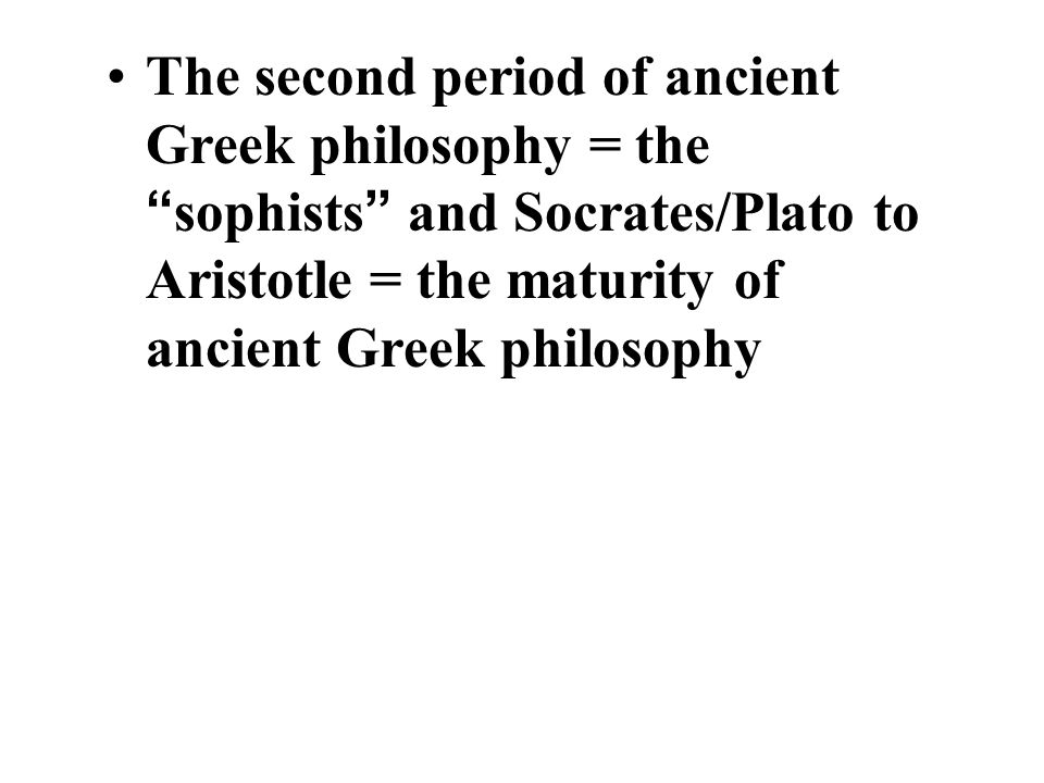 The second period of ancient Greek philosophy = the sophists and Socrates/Plato to Aristotle = the maturity of ancient Greek philosophy