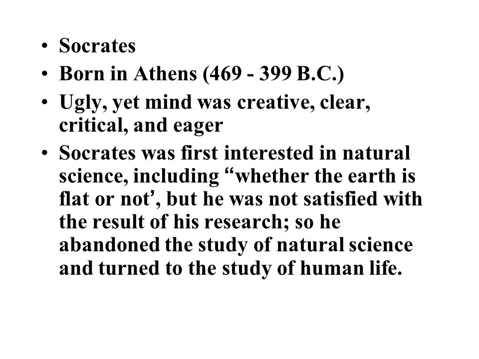 Socrates Born in Athens (469 - 399 B.C.) Ugly, yet mind was creative, clear, critical, and eager Socrates was first interested in natural science, including whether the earth is flat or not ', but he was not satisfied with the result of his research; so he abandoned the study of natural science and turned to the study of human life.