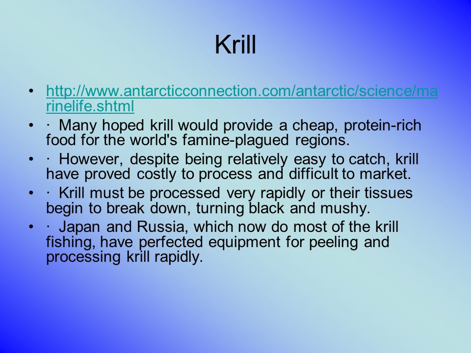 Krill http://www.antarcticconnection.com/antarctic/science/ma rinelife.shtmlhttp://www.antarcticconnection.com/antarctic/science/ma rinelife.shtml · Many hoped krill would provide a cheap, protein-rich food for the world s famine-plagued regions.