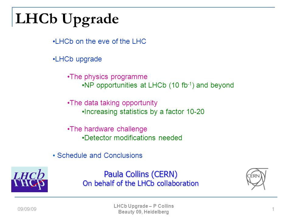 LHCb Upgrade 09/09/091 Paula Collins (CERN) On behalf of the LHCb collaboration LHCb on the eve of the LHC LHCb upgrade The physics programme NP opportunities at LHCb (10 fb -1 ) and beyond The data taking opportunity Increasing statistics by a factor 10-20 The hardware challenge Detector modifications needed Schedule and Conclusions LHCb Upgrade – P Collins Beauty 09, Heidelberg