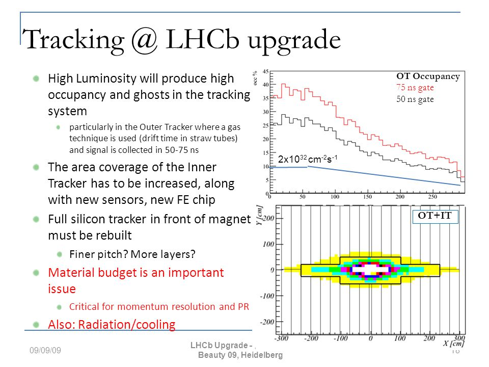 2x10 32 cm -2 s -1 OT Occupancy 75 ns gate 50 ns gate Tracking @ LHCb upgrade High Luminosity will produce high occupancy and ghosts in the tracking system particularly in the Outer Tracker where a gas technique is used (drift time in straw tubes) and signal is collected in 50-75 ns The area coverage of the Inner Tracker has to be increased, along with new sensors, new FE chip Full silicon tracker in front of magnet must be rebuilt Finer pitch.