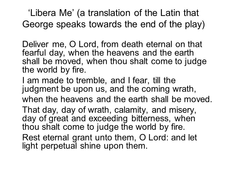 'Libera Me' (a translation of the Latin that George speaks towards the end of the play) Deliver me, O Lord, from death eternal on that fearful day, wh