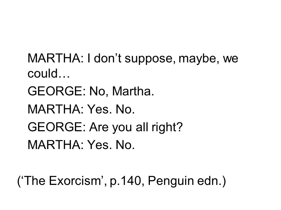 MARTHA: I don't suppose, maybe, we could… GEORGE: No, Martha. MARTHA: Yes. No. GEORGE: Are you all right? MARTHA: Yes. No. ('The Exorcism', p.140, Pen