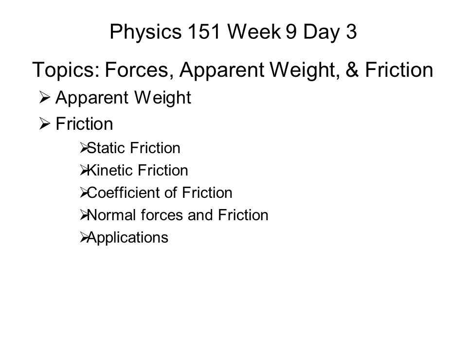 Physics 151 Week 9 Day 3 Topics: Forces, Apparent Weight, & Friction  Apparent Weight  Friction  Static Friction  Kinetic Friction  Coefficient o