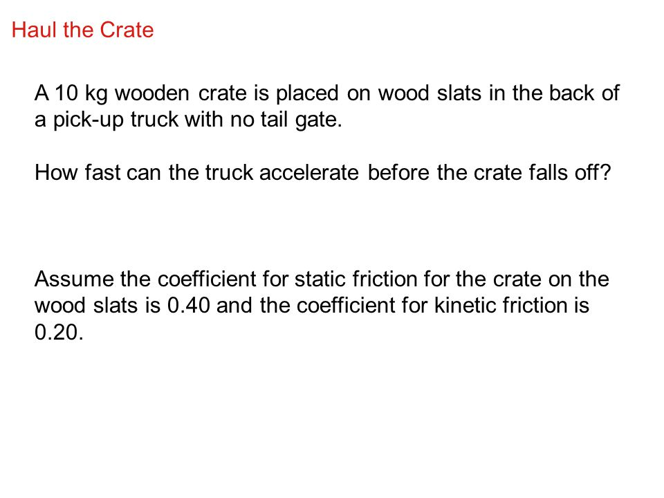 Haul the Crate A 10 kg wooden crate is placed on wood slats in the back of a pick-up truck with no tail gate. How fast can the truck accelerate before