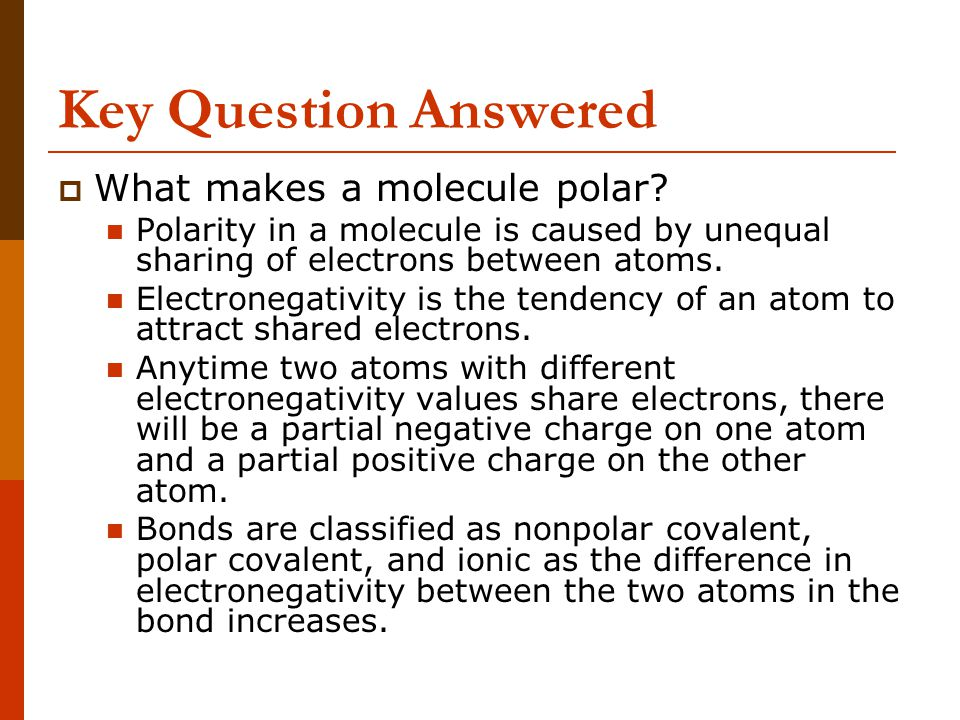 Key Question Answered  What makes a molecule polar? Polarity in a molecule is caused by unequal sharing of electrons between atoms. Electronegativity