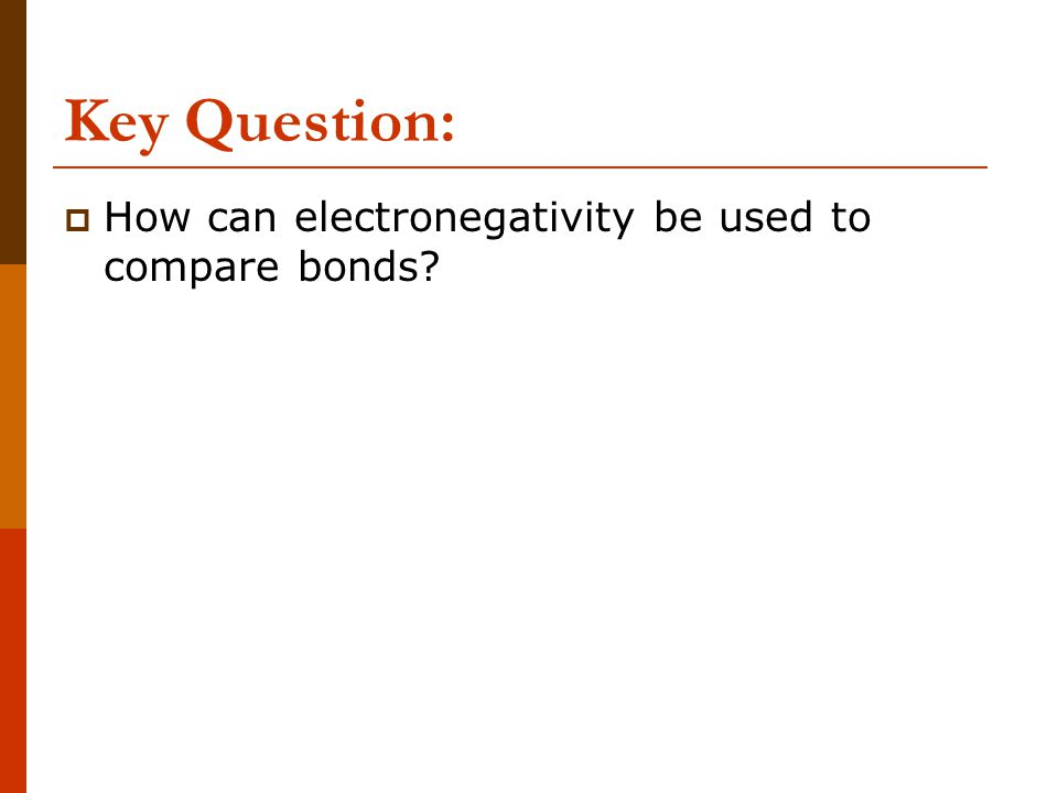 Key Question:  How can electronegativity be used to compare bonds?