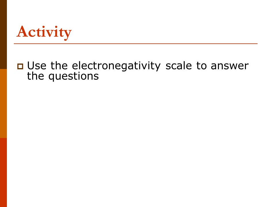 Activity  Use the electronegativity scale to answer the questions
