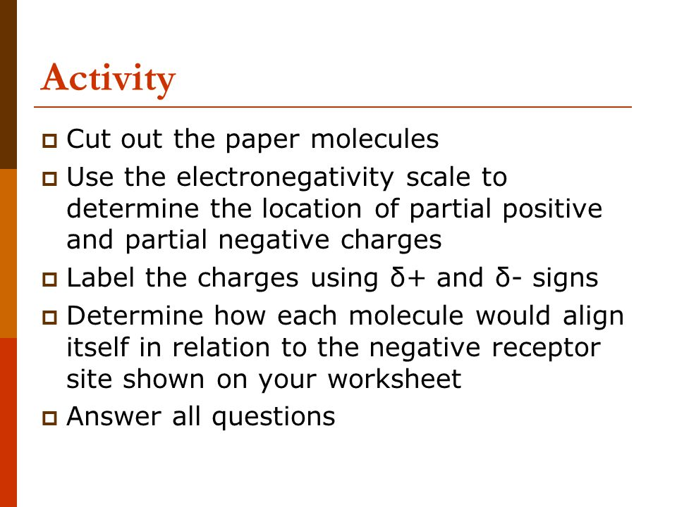 Activity  Cut out the paper molecules  Use the electronegativity scale to determine the location of partial positive and partial negative charges 