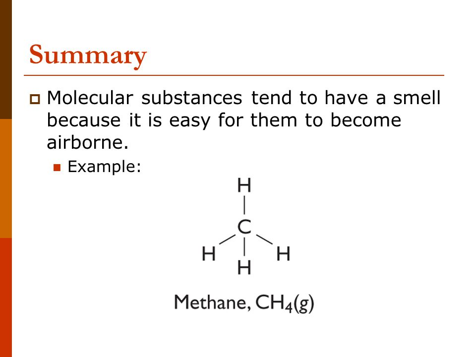 Summary  Molecular substances tend to have a smell because it is easy for them to become airborne. Example: