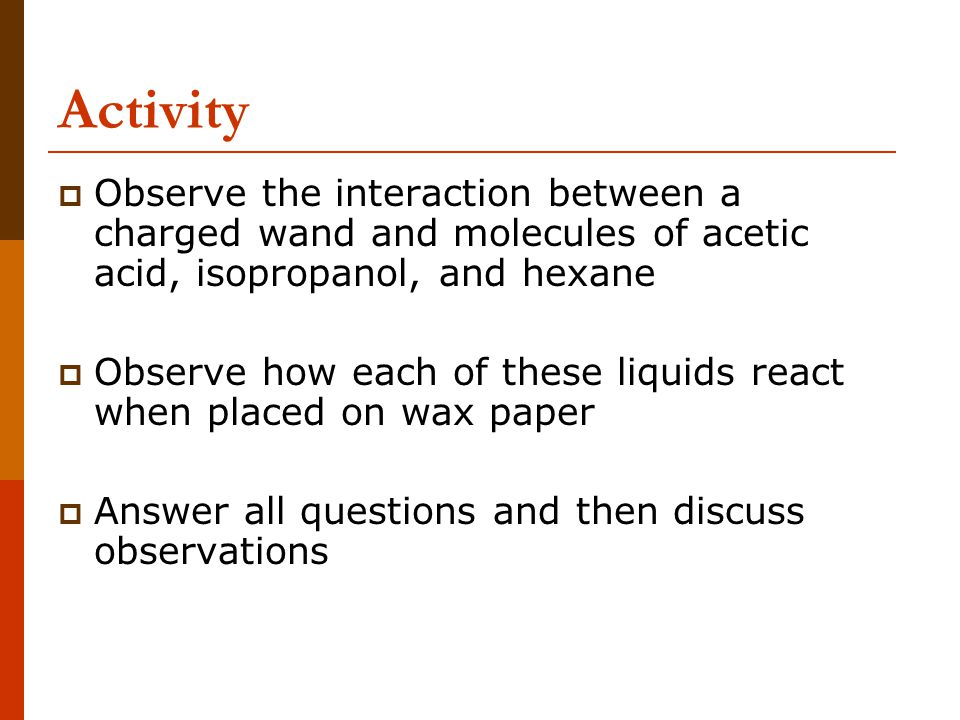 Activity  Observe the interaction between a charged wand and molecules of acetic acid, isopropanol, and hexane  Observe how each of these liquids re