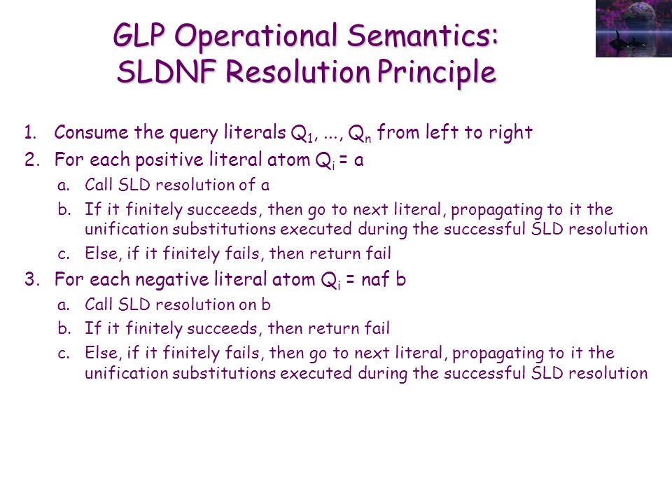 GLP Operational Semantics: SLDNF Resolution Principle 1.Consume the query literals Q 1,..., Q n from left to right 2.For each positive literal atom Q i = a a.Call SLD resolution of a b.If it finitely succeeds, then go to next literal, propagating to it the unification substitutions executed during the successful SLD resolution c.Else, if it finitely fails, then return fail 3.For each negative literal atom Q i = naf b a.Call SLD resolution on b b.If it finitely succeeds, then return fail c.Else, if it finitely fails, then go to next literal, propagating to it the unification substitutions executed during the successful SLD resolution