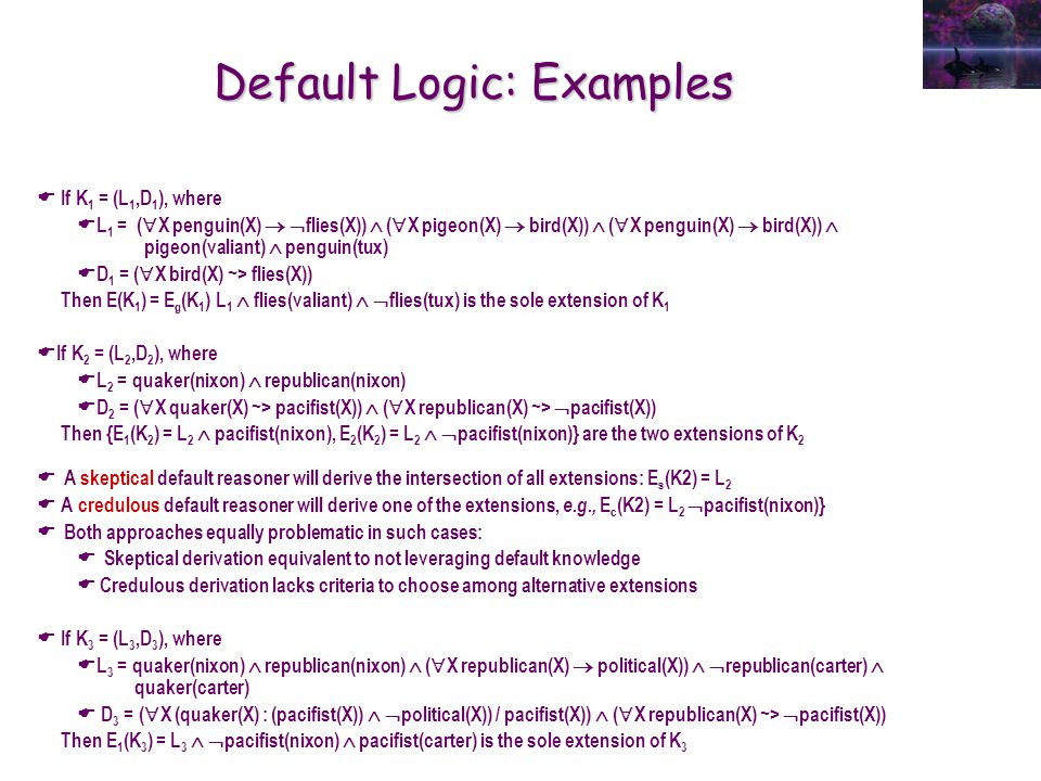 Default Logic: Examples  If K 1 = (L 1,D 1 ), where  L 1 = (  X penguin(X)   flies(X))  (  X pigeon(X)  bird(X))  (  X penguin(X)  bird(X))  pigeon(valiant)  penguin(tux)  D 1 = (  X bird(X) ~> flies(X)) Then E(K 1 ) = E g (K 1 ) L 1  flies(valiant)   flies(tux) is the sole extension of K 1  If K 2 = (L 2,D 2 ), where  L 2 = quaker(nixon)  republican(nixon)  D 2 = (  X quaker(X) ~> pacifist(X))  (  X republican(X) ~>  pacifist(X)) Then {E 1 (K 2 ) = L 2  pacifist(nixon), E 2 (K 2 ) = L 2   pacifist(nixon)} are the two extensions of K 2  A skeptical default reasoner will derive the intersection of all extensions: E s (K2) = L 2  A credulous default reasoner will derive one of the extensions, e.g., E c (K2) = L 2  pacifist(nixon)}  Both approaches equally problematic in such cases:  Skeptical derivation equivalent to not leveraging default knowledge  Credulous derivation lacks criteria to choose among alternative extensions  If K 3 = (L 3,D 3 ), where  L 3 = quaker(nixon)  republican(nixon)  (  X republican(X)  political(X))   republican(carter)  quaker(carter)  D 3 = (  X (quaker(X) : (pacifist(X))   political(X)) / pacifist(X))  (  X republican(X) ~>  pacifist(X)) Then E 1 (K 3 ) = L 3   pacifist(nixon)  pacifist(carter) is the sole extension of K 3