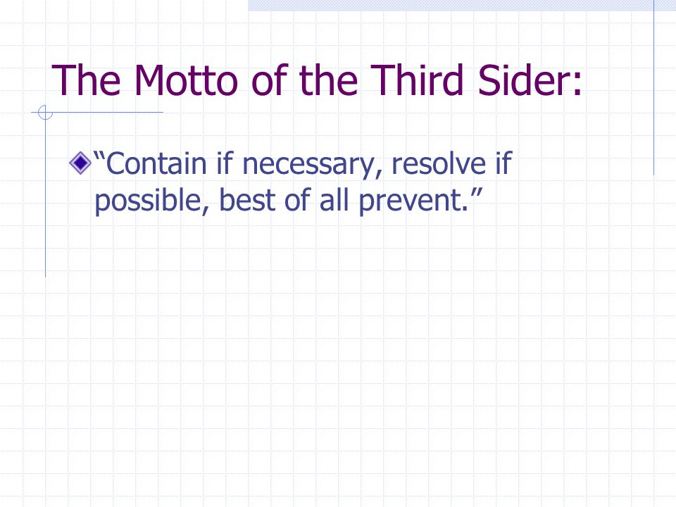 The Motto of the Third Sider: Contain if necessary, resolve if possible, best of all prevent.