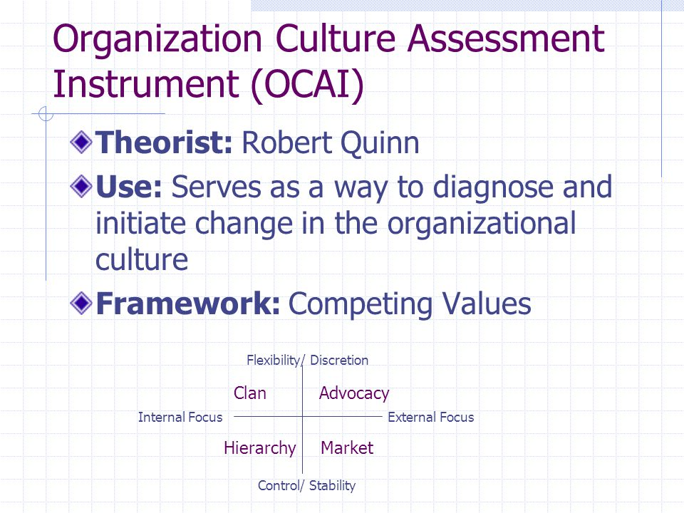 Organization Culture Assessment Instrument (OCAI) Theorist: Robert Quinn Use: Serves as a way to diagnose and initiate change in the organizational culture Framework: Competing Values Flexibility/ Discretion Control/ Stability External Focus Internal Focus ClanAdvocacy HierarchyMarket