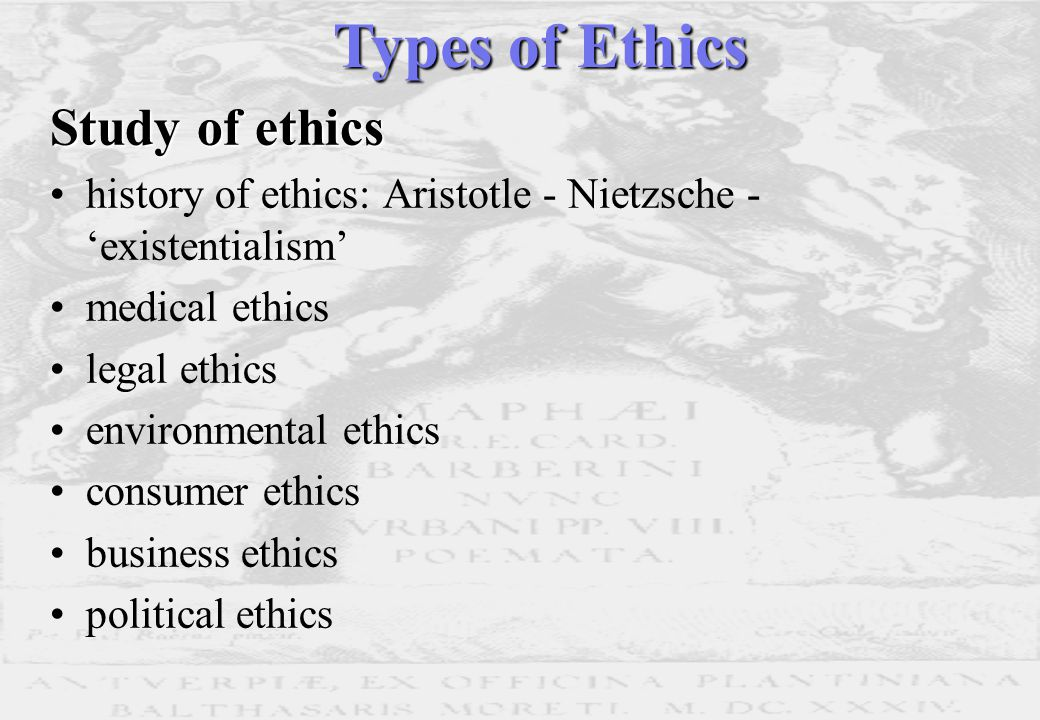 Study of ethics history of ethics: Aristotle - Nietzsche - 'existentialism' medical ethics legal ethics environmental ethics consumer ethics business ethics political ethics Types of Ethics