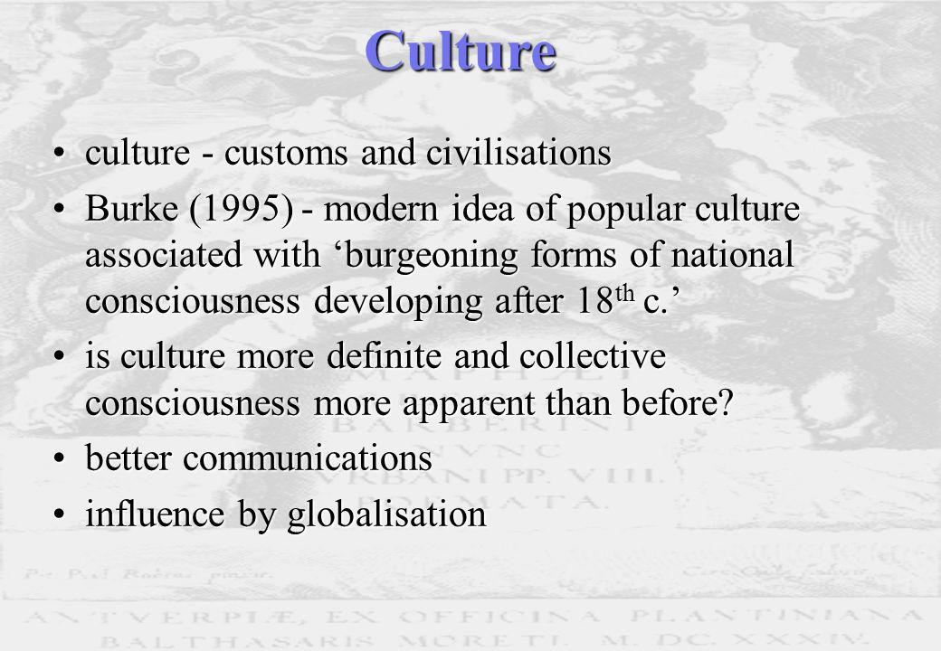 culture - customs and civilisationsculture - customs and civilisations Burke (1995) - modern idea of popular culture associated with 'burgeoning forms of national consciousness developing after 18 th c.'Burke (1995) - modern idea of popular culture associated with 'burgeoning forms of national consciousness developing after 18 th c.' is culture more definite and collective consciousness more apparent than before is culture more definite and collective consciousness more apparent than before.
