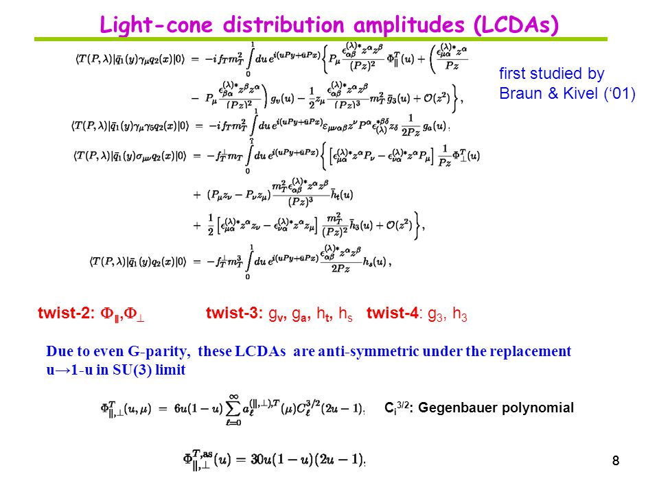 88 Light-cone distribution amplitudes (LCDAs) twist-2:  ∥,   twist-3: g v, g a, h t, h s twist-4: g 3, h 3 8 C i 3/2 : Gegenbauer polynomial Due to even G-parity, these LCDAs are anti-symmetric under the replacement u→1-u in SU(3) limit first studied by Braun & Kivel ('01)