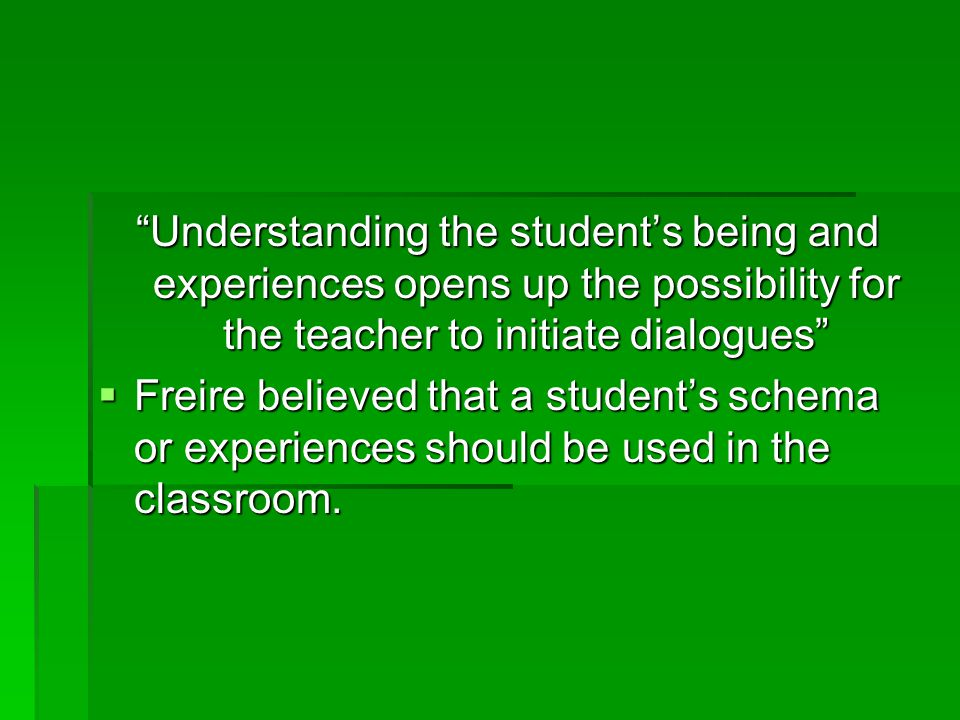 Understanding the student's being and experiences opens up the possibility for the teacher to initiate dialogues  Freire believed that a student's schema or experiences should be used in the classroom.