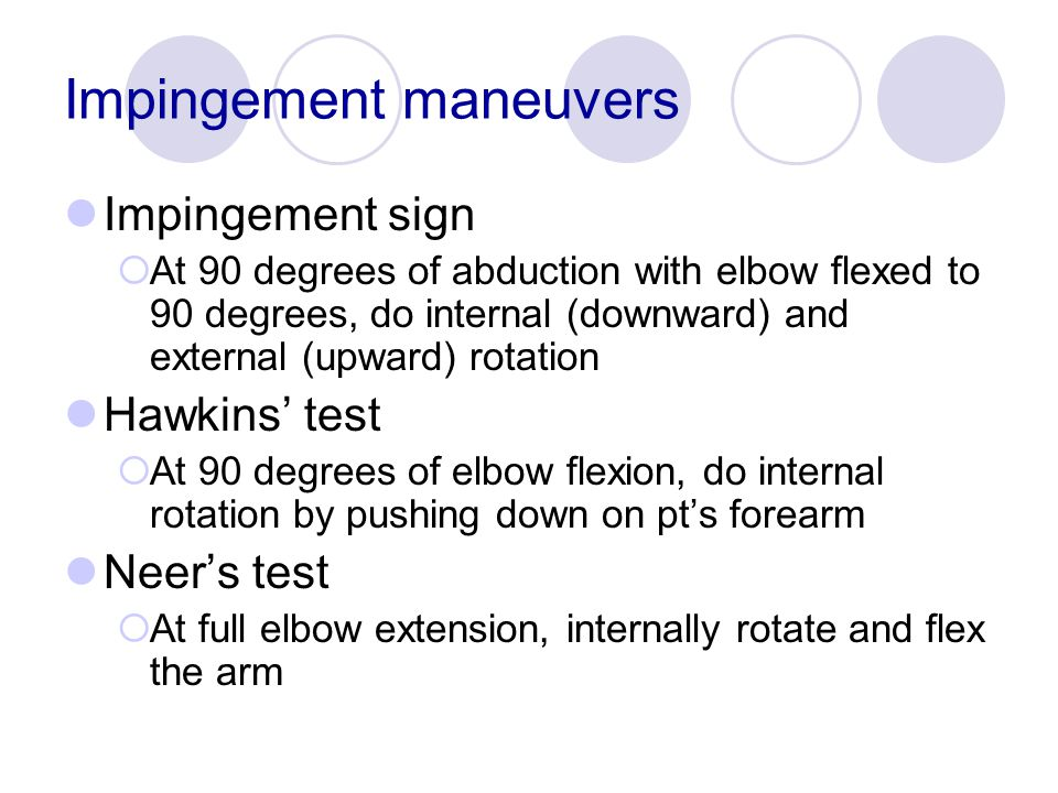 Impingement maneuvers Impingement sign  At 90 degrees of abduction with elbow flexed to 90 degrees, do internal (downward) and external (upward) rota