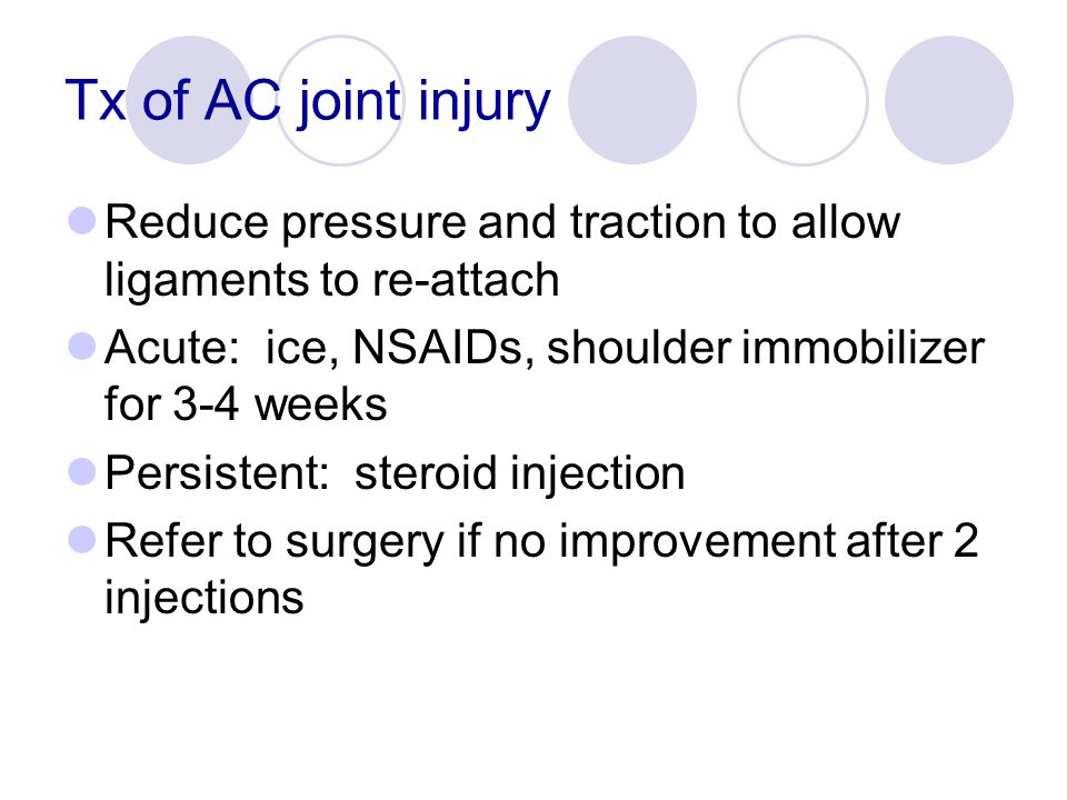 Tx of AC joint injury Reduce pressure and traction to allow ligaments to re-attach Acute: ice, NSAIDs, shoulder immobilizer for 3-4 weeks Persistent: