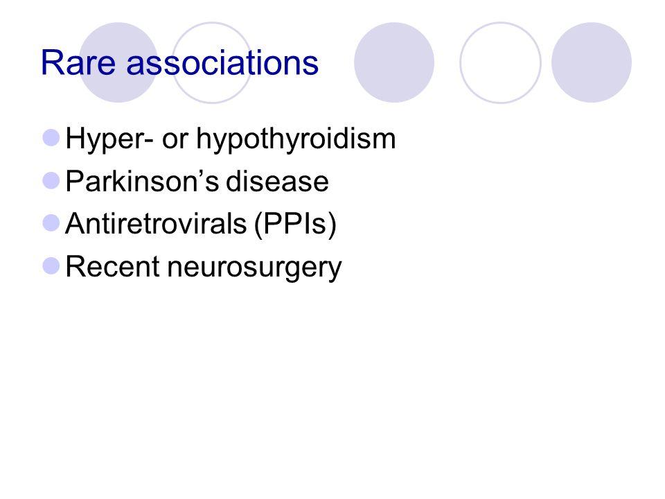 Rare associations Hyper- or hypothyroidism Parkinson's disease Antiretrovirals (PPIs) Recent neurosurgery