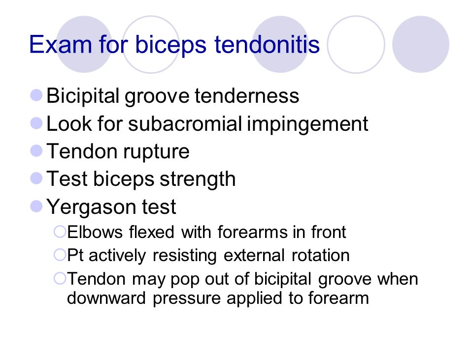 Exam for biceps tendonitis Bicipital groove tenderness Look for subacromial impingement Tendon rupture Test biceps strength Yergason test  Elbows fle