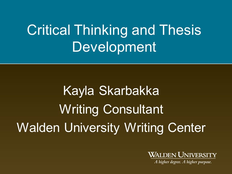 Critical Thinking and Thesis Development Kayla Skarbakka Writing Consultant Walden University Writing Center