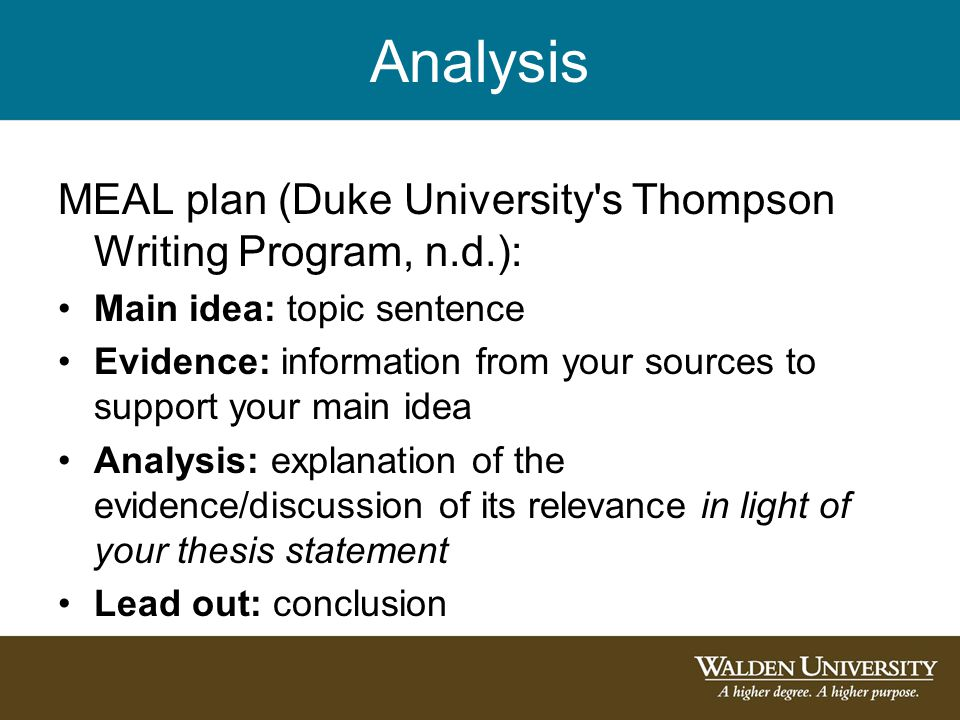 Analysis MEAL plan (Duke University s Thompson Writing Program, n.d.): Main idea: topic sentence Evidence: information from your sources to support your main idea Analysis: explanation of the evidence/discussion of its relevance in light of your thesis statement Lead out: conclusion