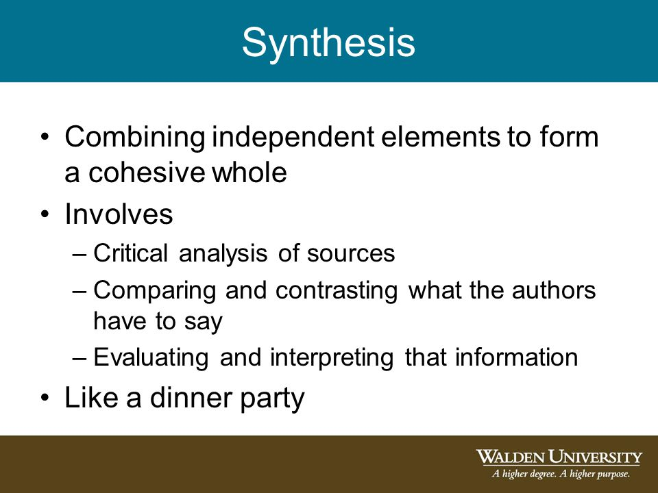 Synthesis Combining independent elements to form a cohesive whole Involves –Critical analysis of sources –Comparing and contrasting what the authors have to say –Evaluating and interpreting that information Like a dinner party