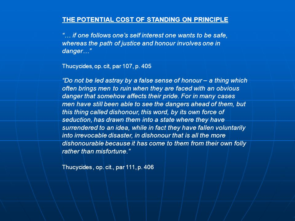 THE POTENTIAL COST OF STANDING ON PRINCIPLE … if one follows one's self interest one wants to be safe, whereas the path of justice and honour involves one in danger… Thucycides, op.