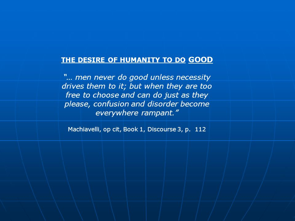 THE DESIRE OF HUMANITY TO DO GOOD … men never do good unless necessity drives them to it; but when they are too free to choose and can do just as they please, confusion and disorder become everywhere rampant. Machiavelli, op cit, Book 1, Discourse 3, p.