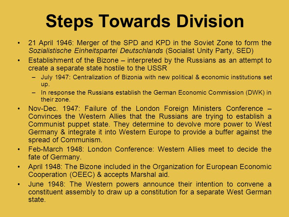 Steps Towards Division 21 April 1946: Merger of the SPD and KPD in the Soviet Zone to form the Sozialistische Einheitspartei Deutschlands (Socialist Unity Party, SED) Establishment of the Bizone – interpreted by the Russians as an attempt to create a separate state hostile to the USSR –July 1947: Centralization of Bizonia with new political & economic institutions set up.
