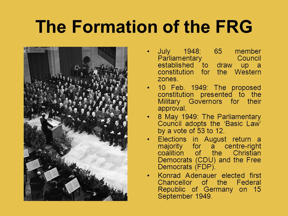 The Formation of the FRG July 1948: 65 member Parliamentary Council established to draw up a constitution for the Western zones.