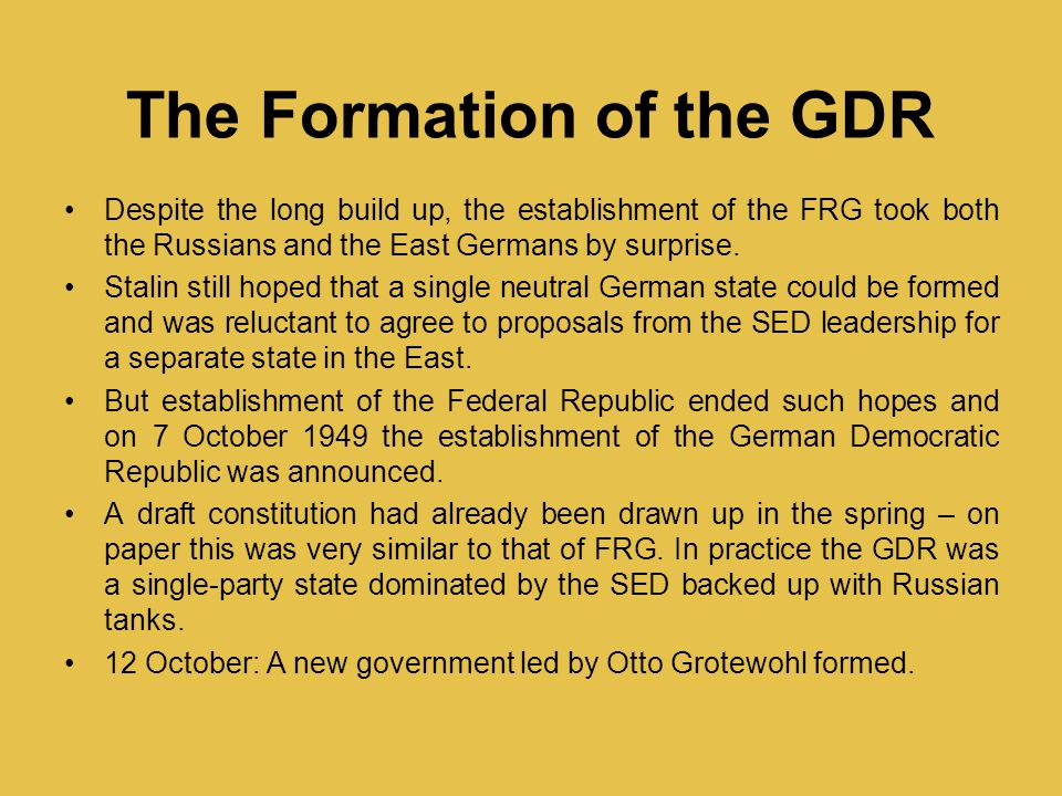 The Formation of the GDR Despite the long build up, the establishment of the FRG took both the Russians and the East Germans by surprise.