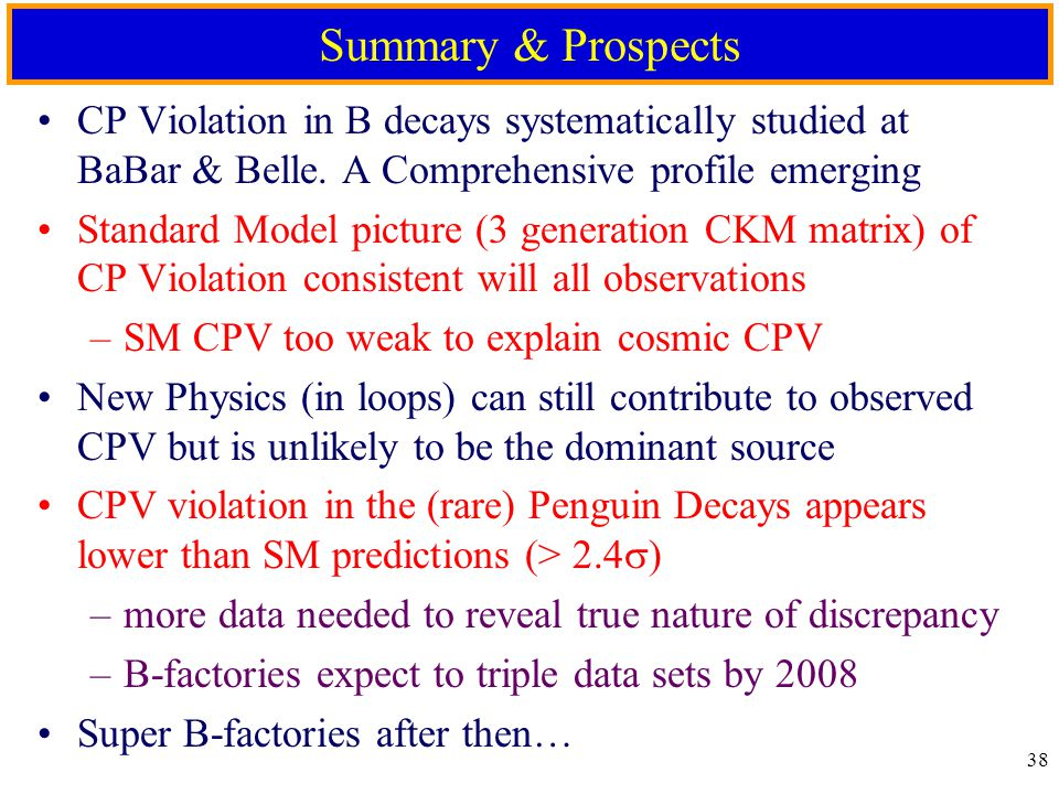 37 Projected Data Sample Growth Integrated Luminosity [fb -1 ] 12 17 20 L peak = 9x10 33 oPEP-II: IR-2 vacuum, 2xrf stations, BPM work, feedback systems oBABAR: LST installation 4-month down for LCLS, PEP-II & BABAR Double from 2004 to 2006 ICHEP06 Double again from 2006 to 2008 ICHEP08 Expect each experiment to accumulate 1000 fb -1 by 2008