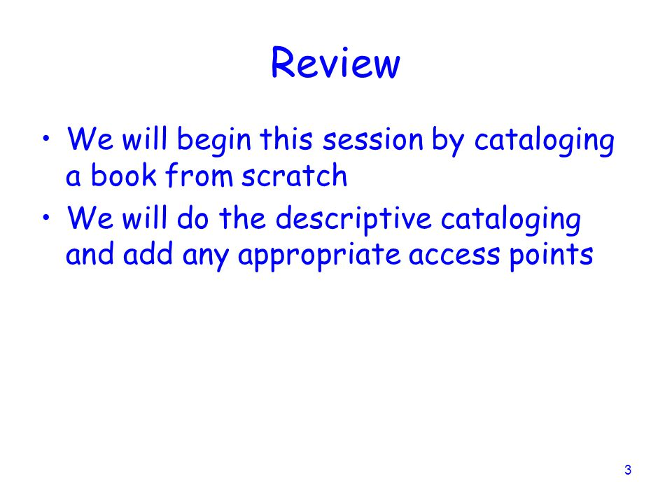 3 Review We will begin this session by cataloging a book from scratch We will do the descriptive cataloging and add any appropriate access points