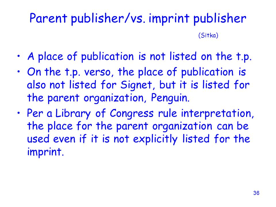 36 Parent publisher/vs.imprint publisher (Sitka) A place of publication is not listed on the t.p.