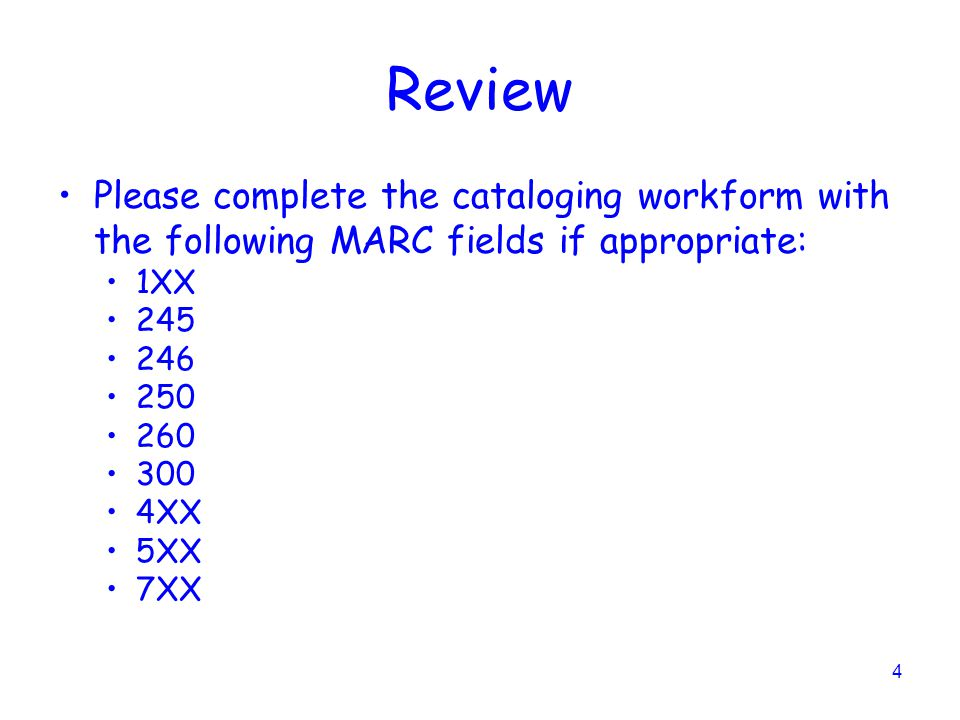 4 Review Please complete the cataloging workform with the following MARC fields if appropriate: 1XX 245 246 250 260 300 4XX 5XX 7XX
