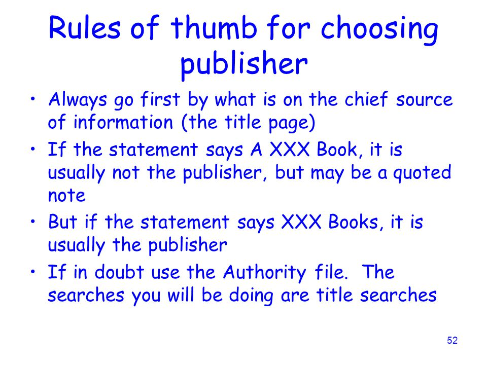 52 Rules of thumb for choosing publisher Always go first by what is on the chief source of information (the title page) If the statement says A XXX Book, it is usually not the publisher, but may be a quoted note But if the statement says XXX Books, it is usually the publisher If in doubt use the Authority file.