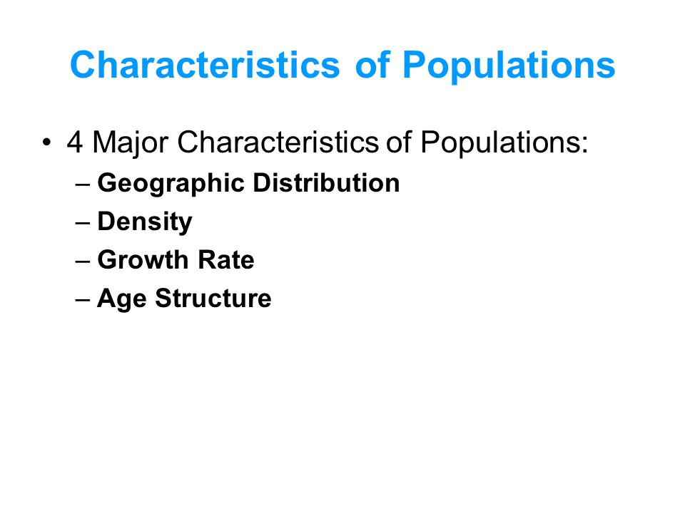 Characteristics of Populations 4 Major Characteristics of Populations: –Geographic Distribution –Density –Growth Rate –Age Structure