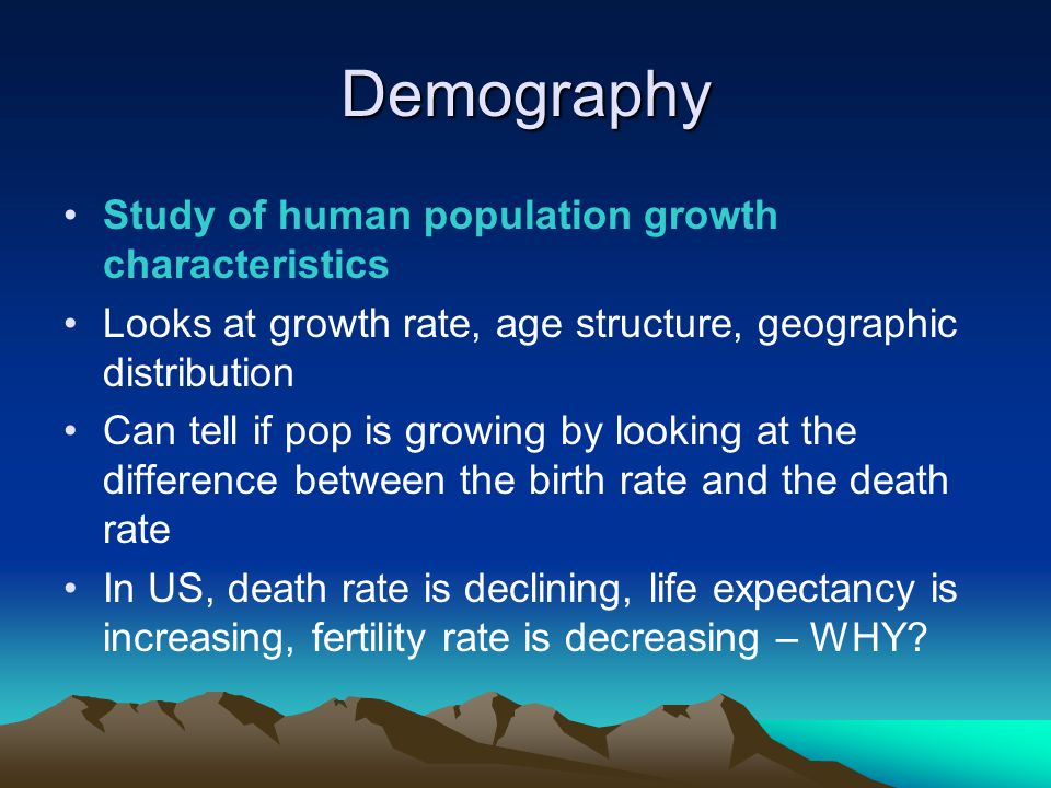 Demography Study of human population growth characteristics Looks at growth rate, age structure, geographic distribution Can tell if pop is growing by looking at the difference between the birth rate and the death rate In US, death rate is declining, life expectancy is increasing, fertility rate is decreasing – WHY?