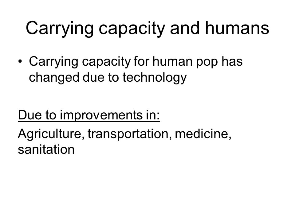Carrying capacity and humans Carrying capacity for human pop has changed due to technology Due to improvements in: Agriculture, transportation, medicine, sanitation