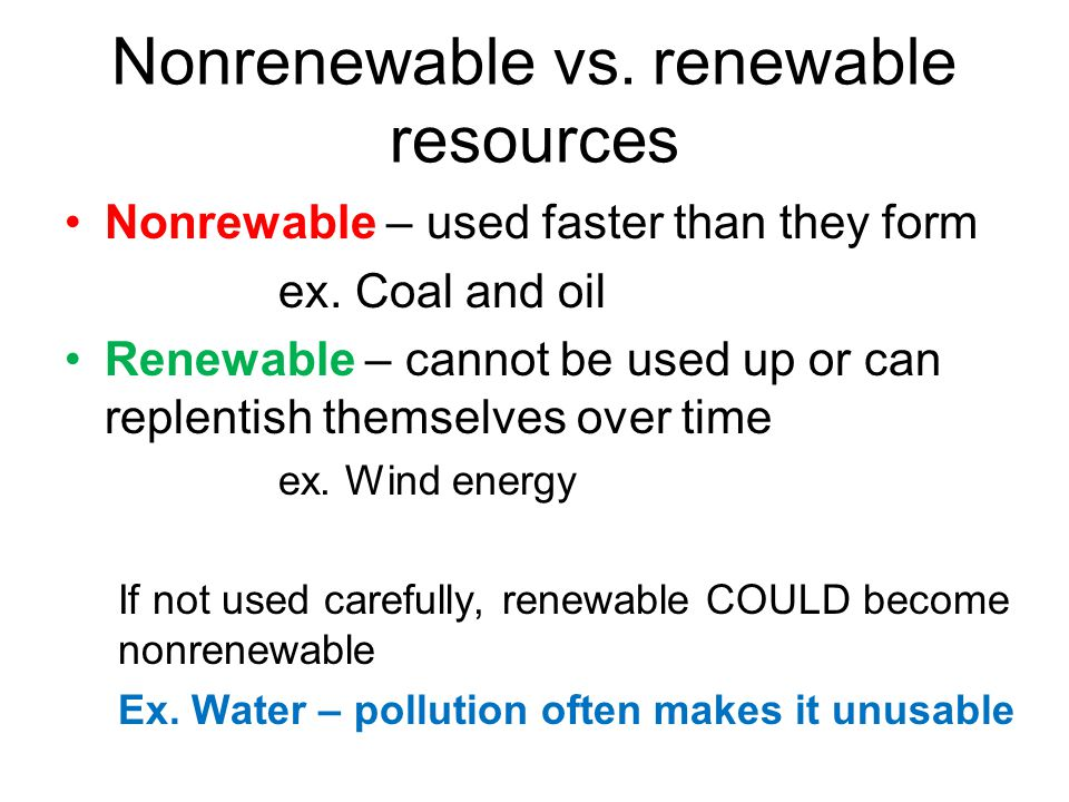 Nonrenewable vs.renewable resources Nonrewable – used faster than they form ex.