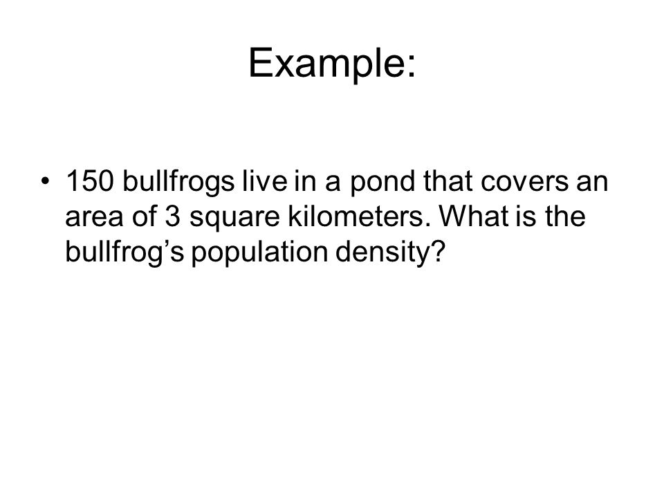 Example: 150 bullfrogs live in a pond that covers an area of 3 square kilometers.