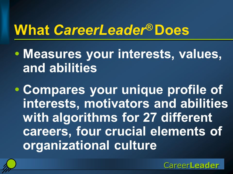 CareerLeader What CareerLeader ® Does  Measures your interests, values, and abilities  Compares your unique profile of interests, motivators and abilities with algorithms for 27 different careers, four crucial elements of organizational culture