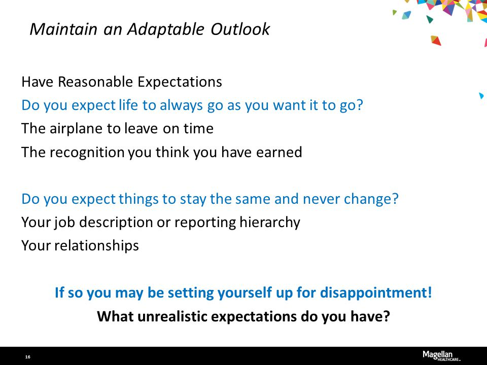 Maintain an Adaptable Outlook Have Reasonable Expectations Do you expect life to always go as you want it to go? The airplane to leave on time The rec