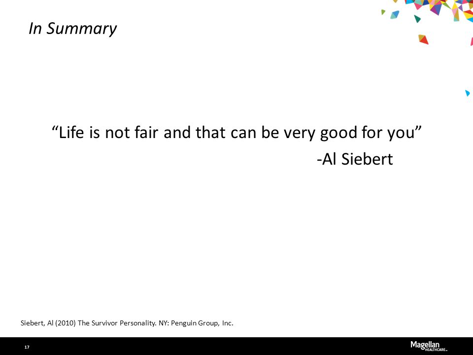 """In Summary """"Life is not fair and that can be very good for you"""" -Al Siebert Siebert, Al (2010) The Survivor Personality. NY: Penguin Group, Inc. 17"""